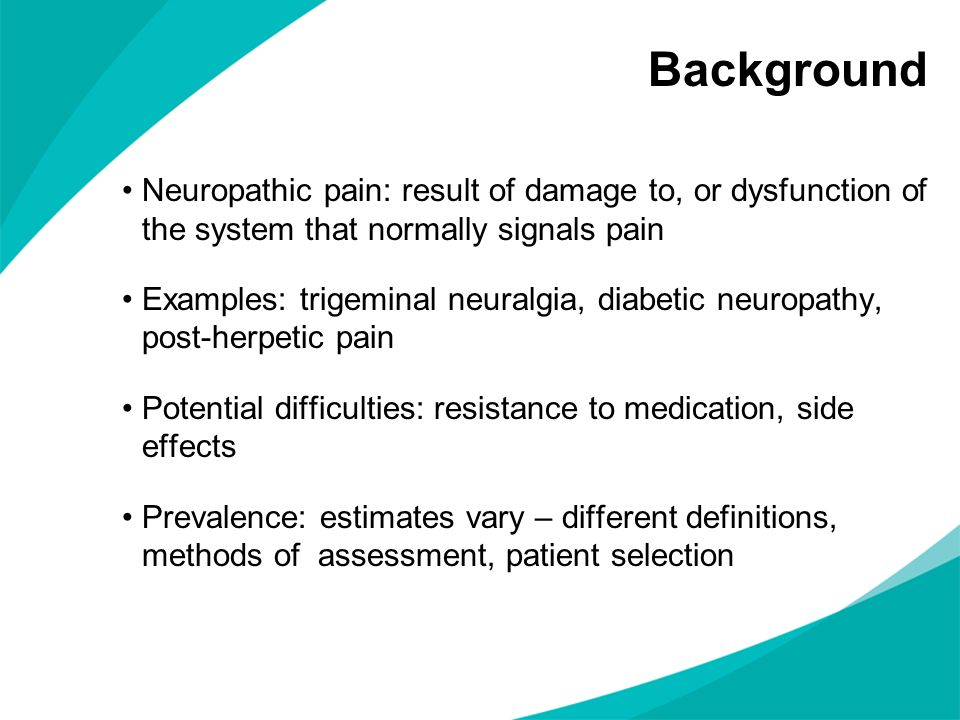 Background Neuropathic pain: result of damage to, or dysfunction of the system that normally signals pain.