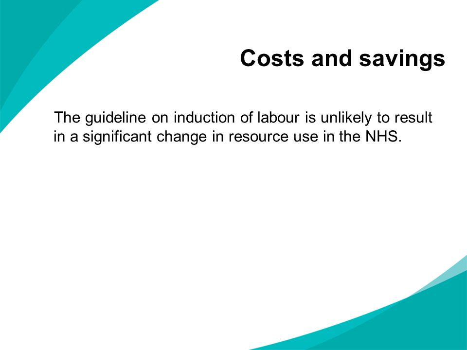 Costs and savings The guideline on induction of labour is unlikely to result in a significant change in resource use in the NHS.