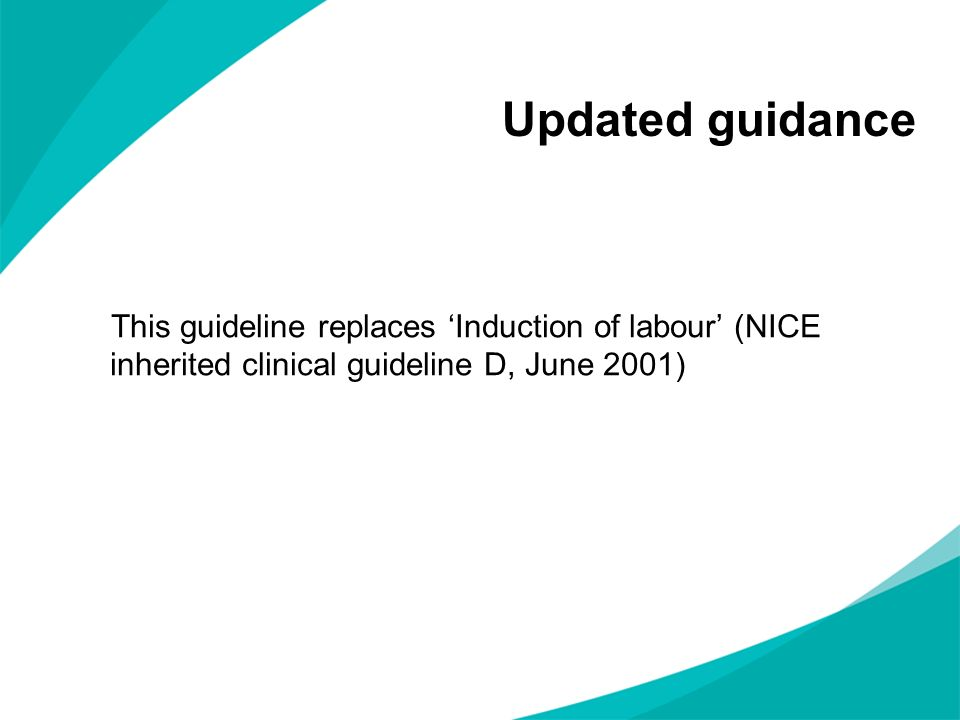 Updated guidance This guideline replaces 'Induction of labour' (NICE inherited clinical guideline D, June 2001)