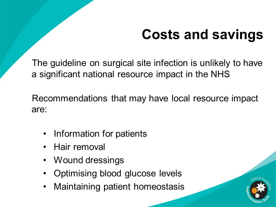 Costs and savings The guideline on surgical site infection is unlikely to have a significant national resource impact in the NHS.