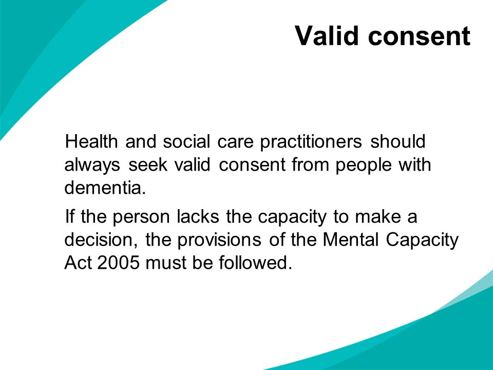Valid consent Health and social care practitioners should always seek valid consent from people with dementia.