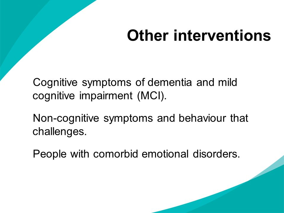 Other interventions Cognitive symptoms of dementia and mild cognitive impairment (MCI). Non-cognitive symptoms and behaviour that challenges.