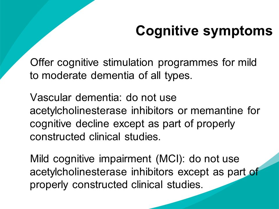 Cognitive symptoms Offer cognitive stimulation programmes for mild to moderate dementia of all types.
