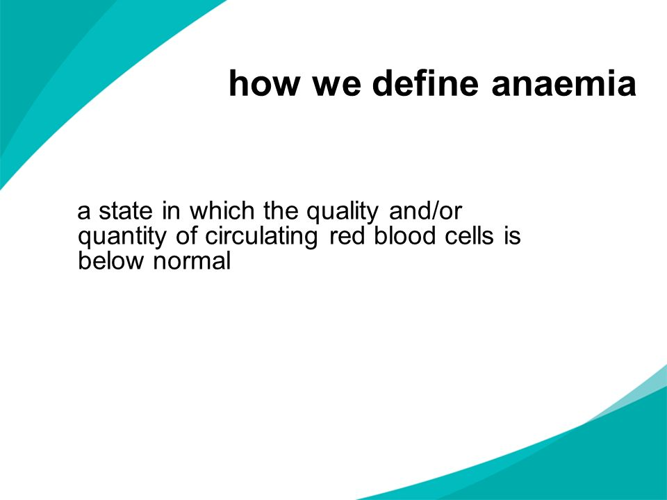how we define anaemiaa state in which the quality and/or quantity of circulating red blood cells is below normal.