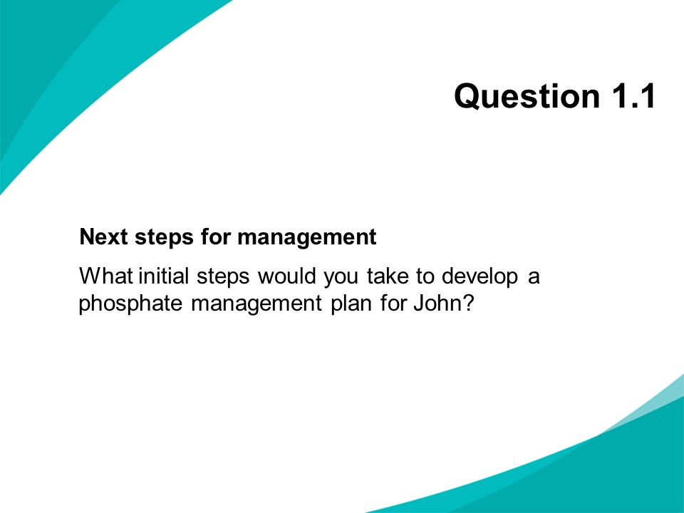 Question 1.1 Next steps for management What initial steps would you take to develop a phosphate management plan for John.