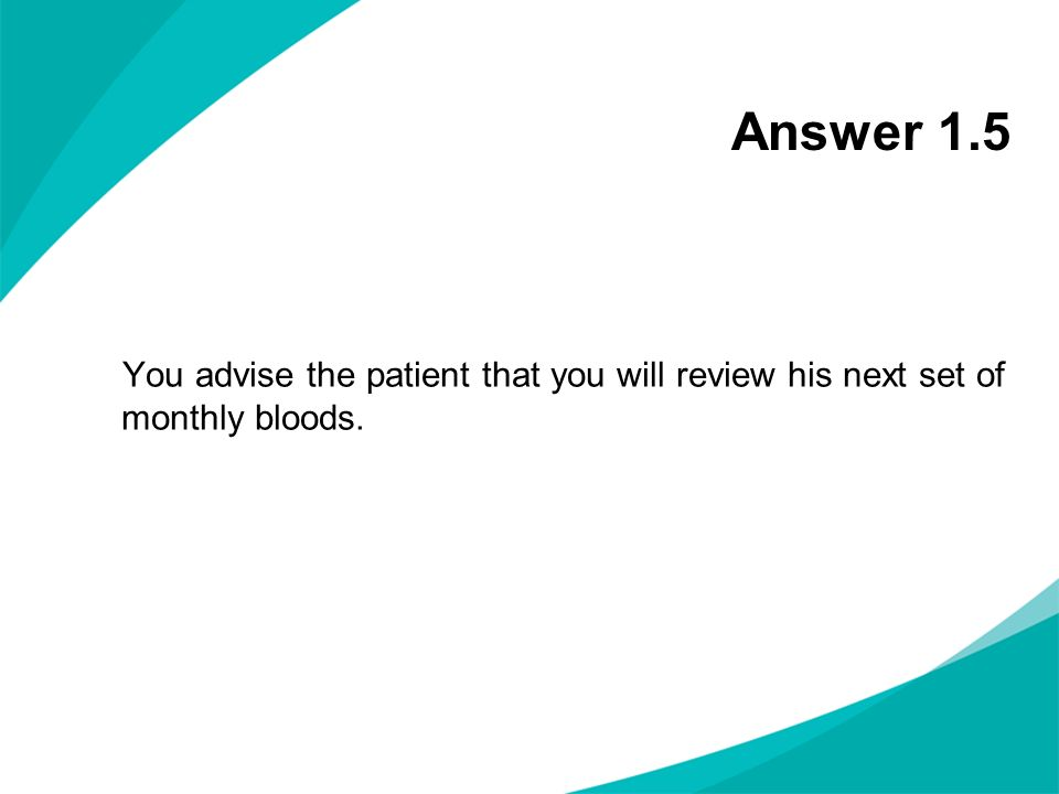 Answer 1.5 You advise the patient that you will review his next set of monthly bloods. NOTES FOR PRESENTERS: