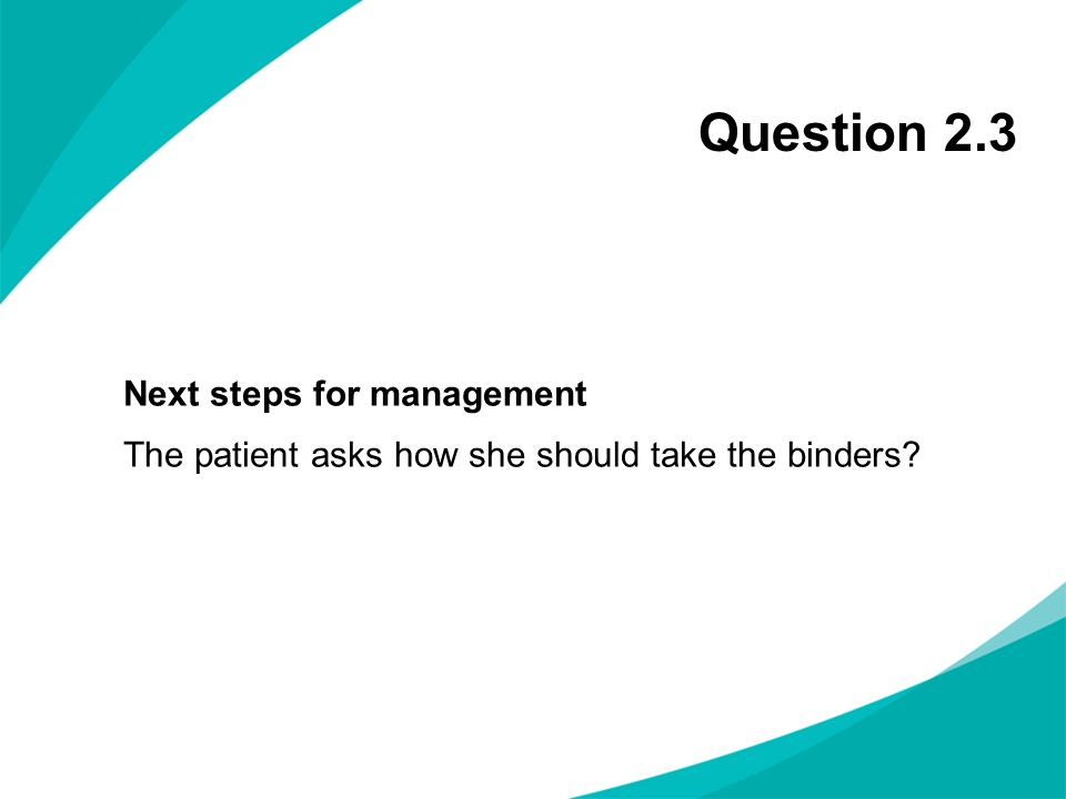 Question 2.3 Next steps for management The patient asks how she should take the binders
