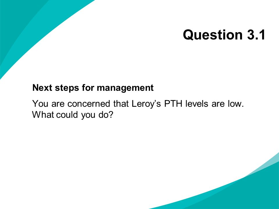 Question 3.1 Next steps for management You are concerned that Leroy's PTH levels are low.