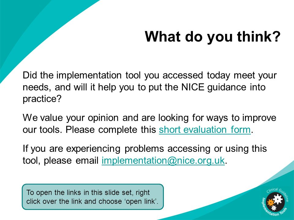 What do you think Did the implementation tool you accessed today meet your needs, and will it help you to put the NICE guidance into practice