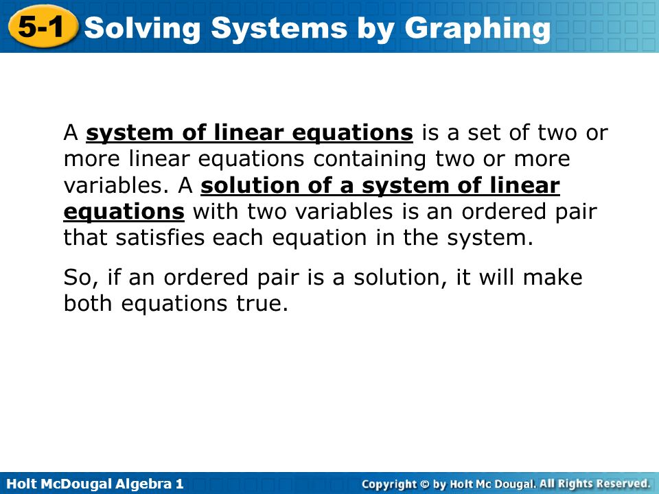 A system of linear equations is a set of two or more linear equations containing two or more variables. A solution of a system of linear equations with two variables is an ordered pair that satisfies each equation in the system.