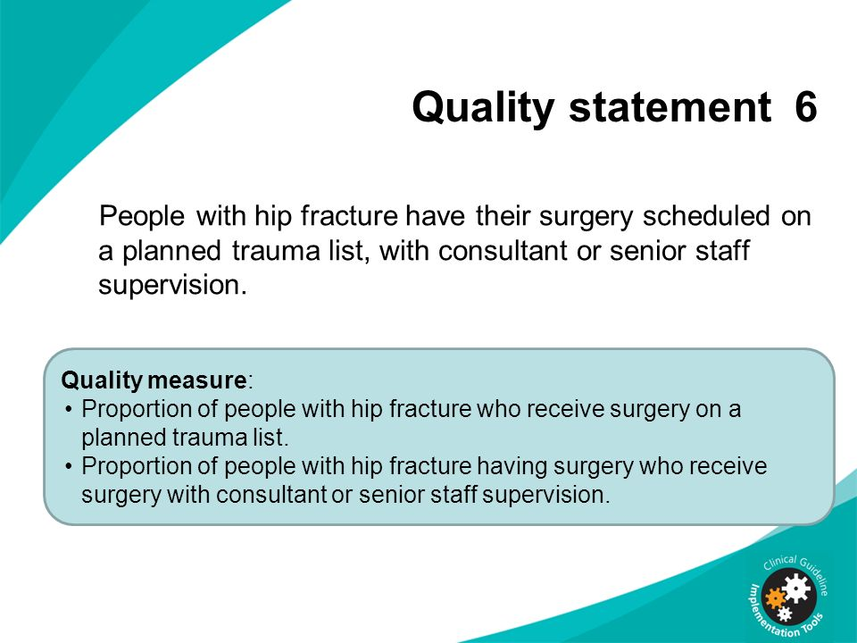 Quality statement 6 People with hip fracture have their surgery scheduled on a planned trauma list, with consultant or senior staff supervision.