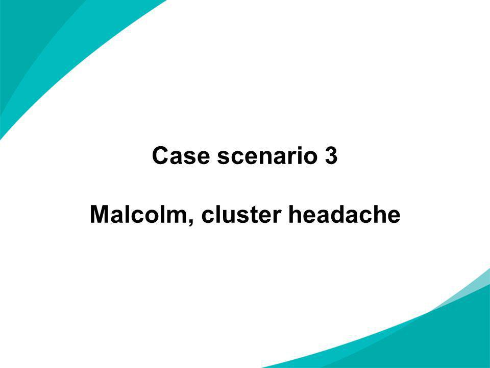 Case scenario 3 Malcolm, cluster headache