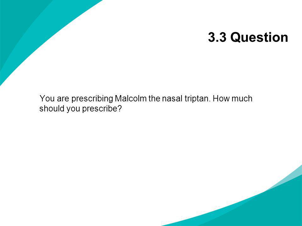 3.3 Question You are prescribing Malcolm the nasal triptan. How much should you prescribe