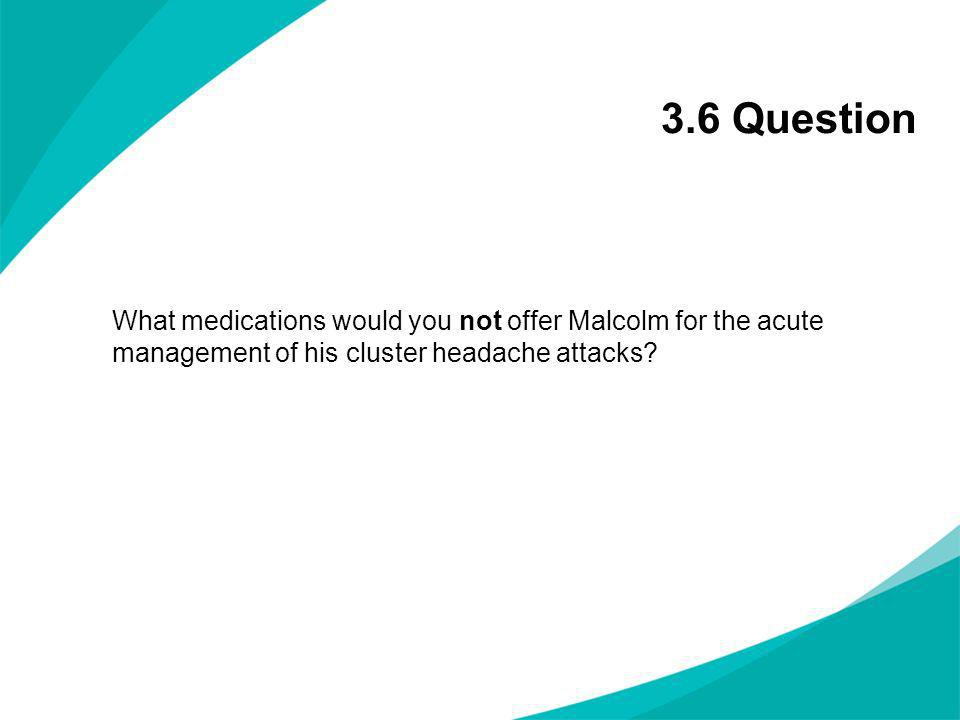 3.6 Question What medications would you not offer Malcolm for the acute management of his cluster headache attacks