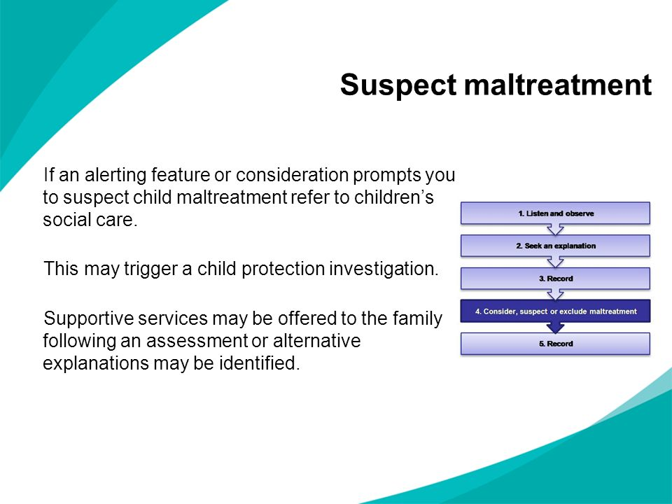 Suspect maltreatment If an alerting feature or consideration prompts you to suspect child maltreatment refer to children's social care.