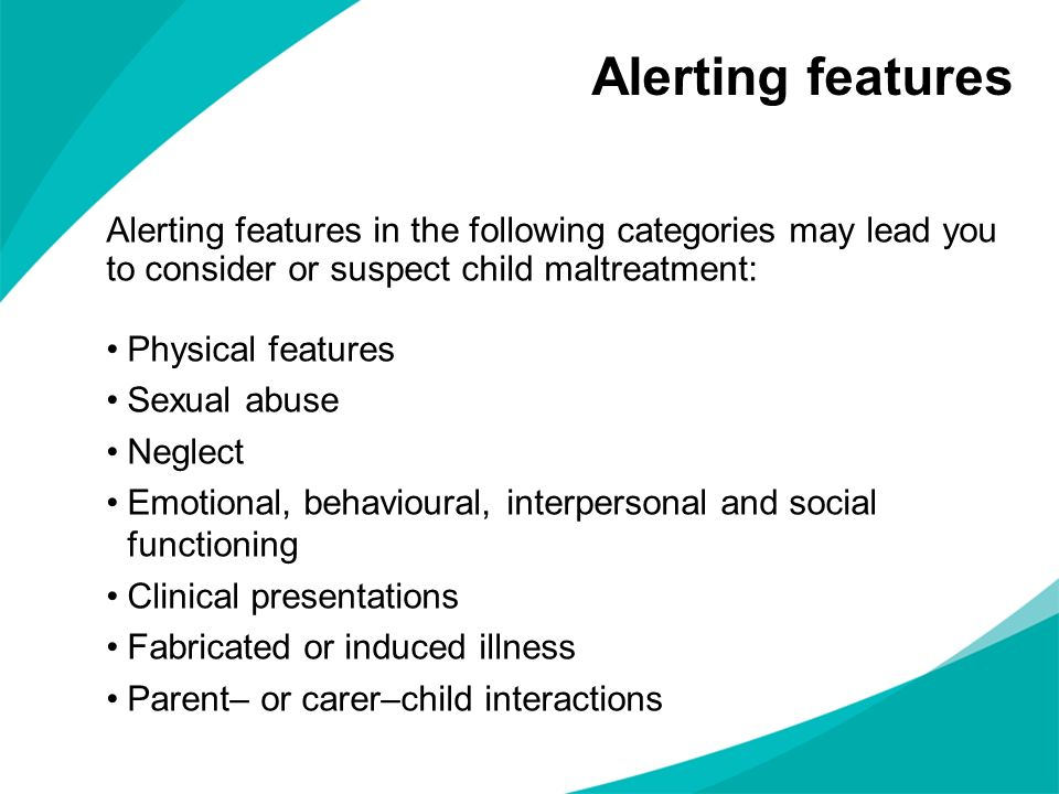 Alerting features Alerting features in the following categories may lead you to consider or suspect child maltreatment: