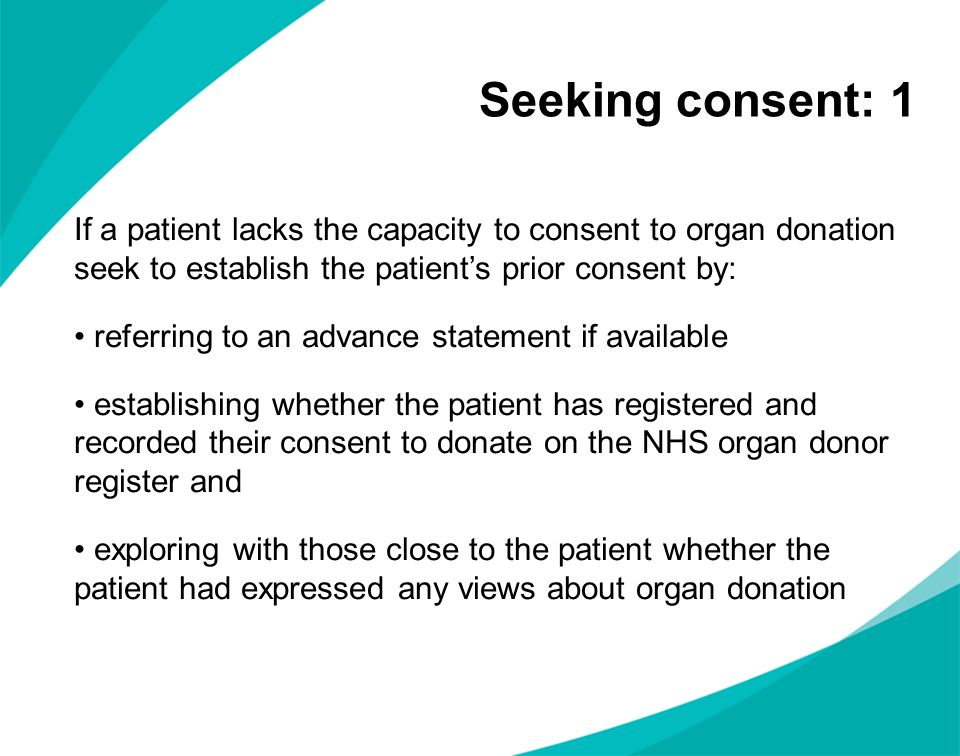 Seeking consent: 1 If a patient lacks the capacity to consent to organ donation seek to establish the patient's prior consent by: