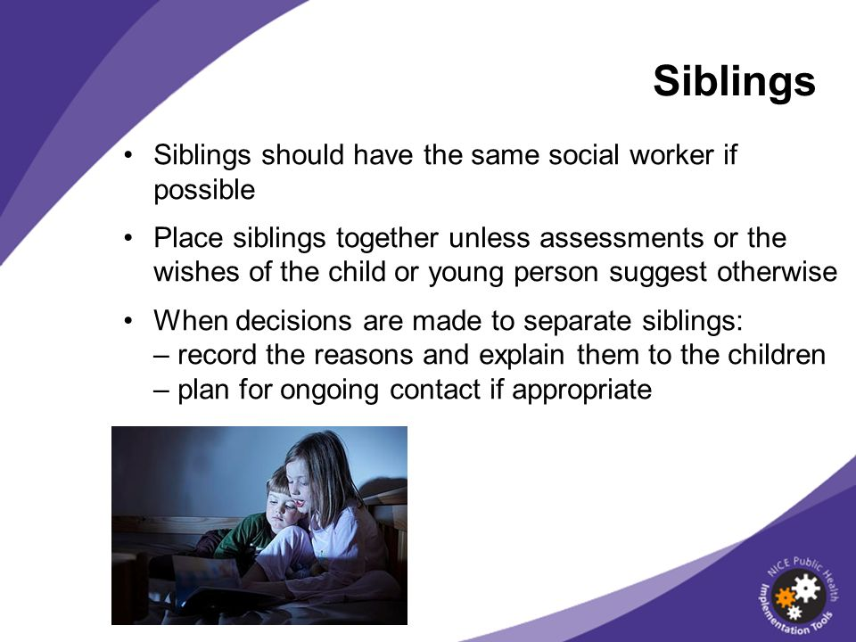 Siblings Siblings should have the same social worker if possible