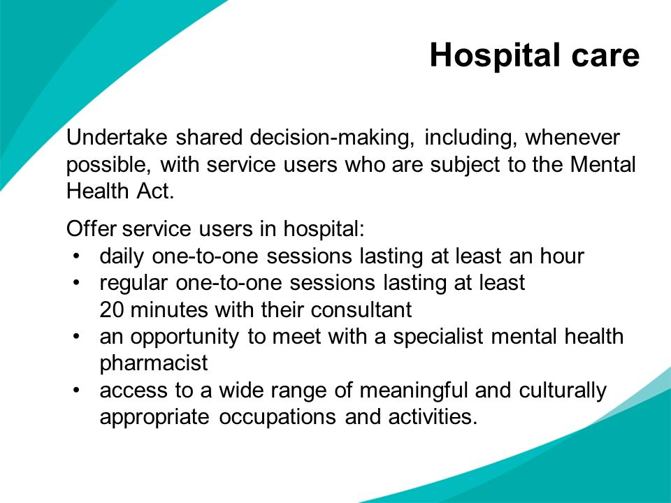Hospital careUndertake shared decision-making, including, whenever possible, with service users who are subject to the Mental Health Act.