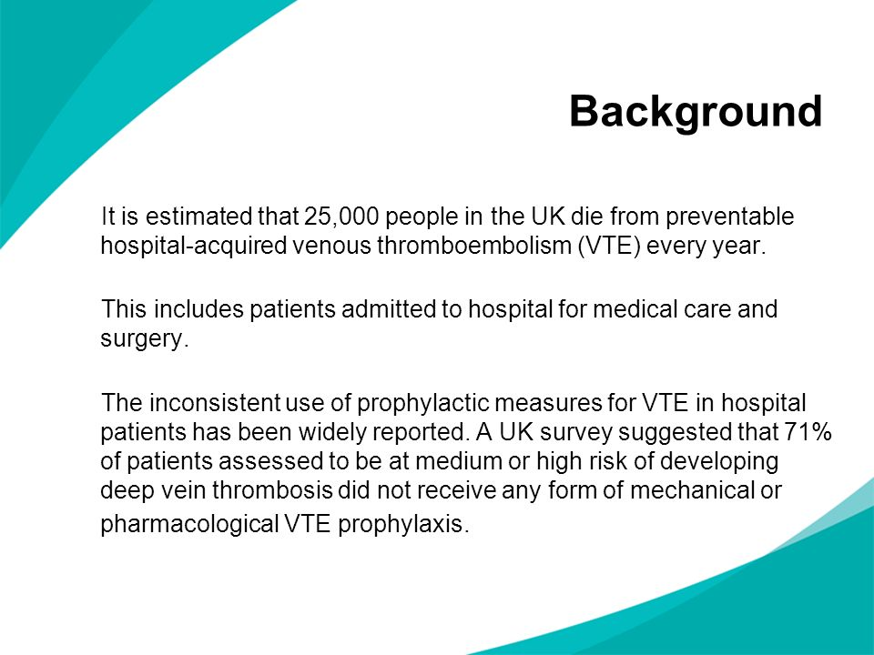 Background It is estimated that 25,000 people in the UK die from preventable hospital-acquired venous thromboembolism (VTE) every year.
