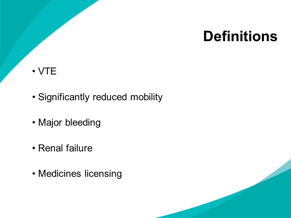 Definitions VTE Significantly reduced mobility Major bleeding