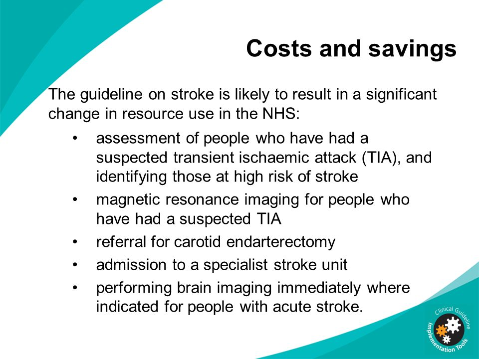 Costs and savings The guideline on stroke is likely to result in a significant change in resource use in the NHS: