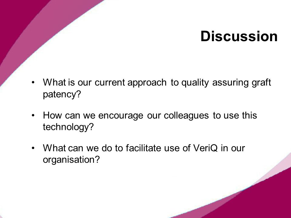 Discussion What is our current approach to quality assuring graft patency How can we encourage our colleagues to use this technology