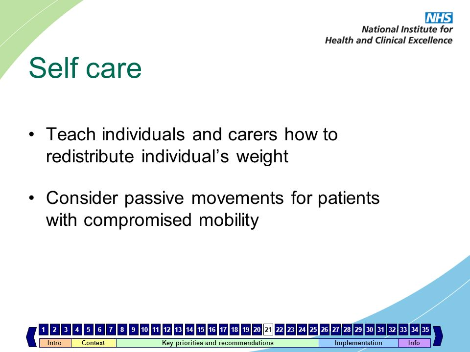 Self care Teach individuals and carers how to redistribute individual's weight. Consider passive movements for patients with compromised mobility.