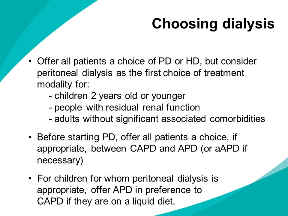 Choosing dialysis Offer all patients a choice of PD or HD, but consider peritoneal dialysis as the first choice of treatment modality for: