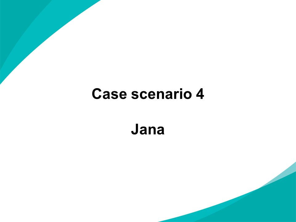 Case scenario 4 Jana NOTES FOR PRESENTERS: