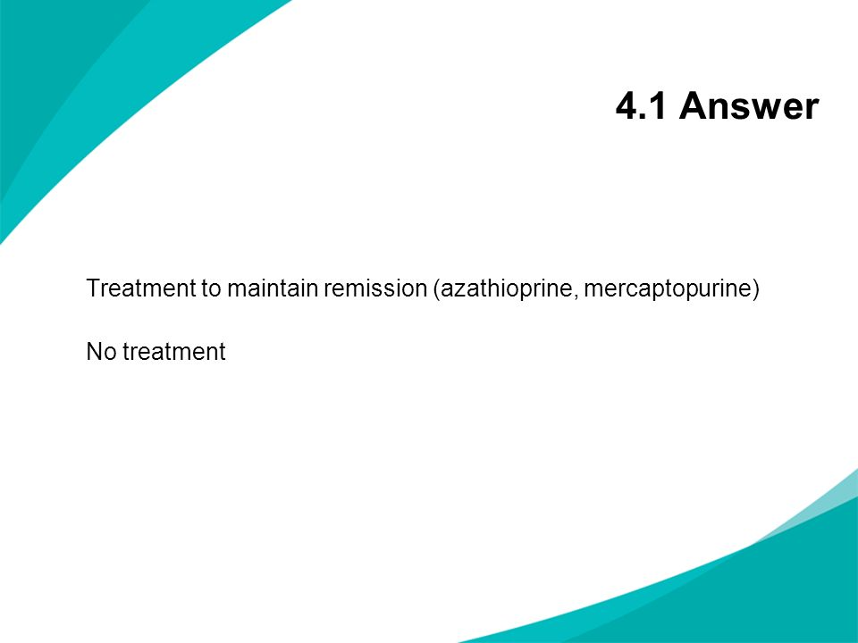 4.1 Answer Treatment to maintain remission (azathioprine, mercaptopurine) No treatment NOTES FOR PRESENTERS: