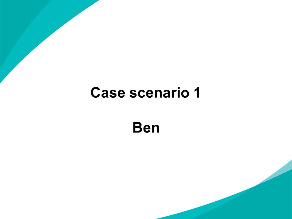 Case scenario 1 Ben NOTES FOR PRESENTERS: