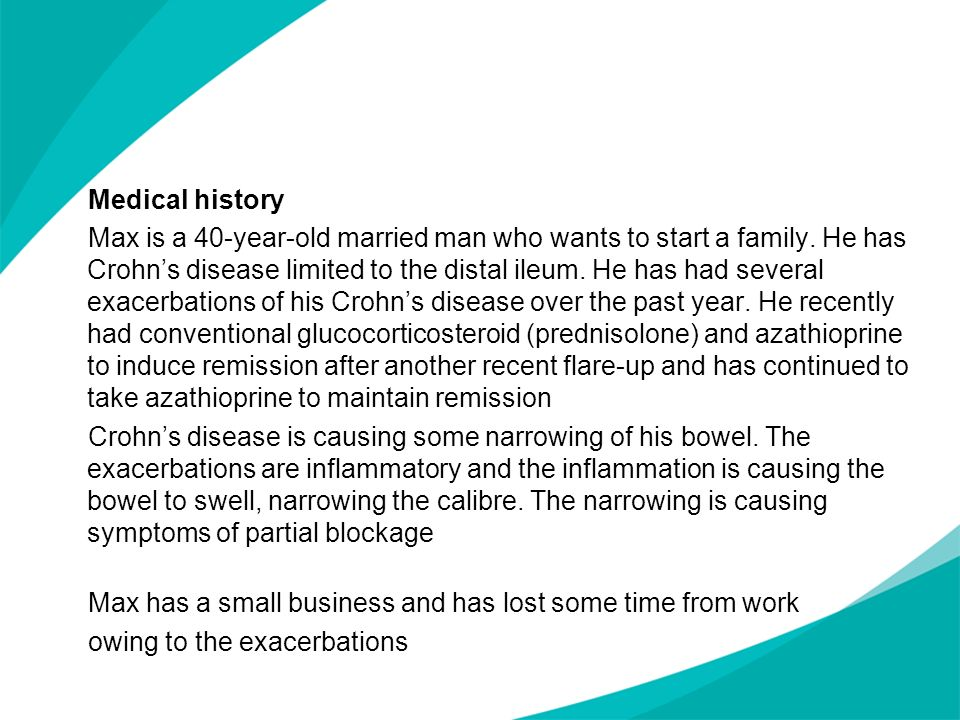 Medical history Max is a 40-year-old married man who wants to start a family. He has Crohn's disease limited to the distal ileum. He has had several exacerbations of his Crohn's disease over the past year. He recently had conventional glucocorticosteroid (prednisolone) and azathioprine to induce remission after another recent flare-up and has continued to take azathioprine to maintain remission Crohn's disease is causing some narrowing of his bowel. The exacerbations are inflammatory and the inflammation is causing the bowel to swell, narrowing the calibre. The narrowing is causing symptoms of partial blockage Max has a small business and has lost some time from work owing to the exacerbations