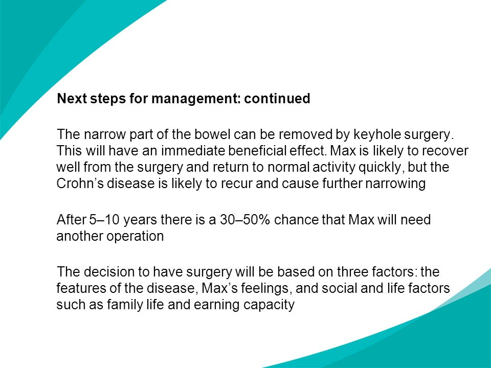 Next steps for management: continued The narrow part of the bowel can be removed by keyhole surgery. This will have an immediate beneficial effect. Max is likely to recover well from the surgery and return to normal activity quickly, but the Crohn's disease is likely to recur and cause further narrowing After 5–10 years there is a 30–50% chance that Max will need another operation The decision to have surgery will be based on three factors: the features of the disease, Max's feelings, and social and life factors such as family life and earning capacity