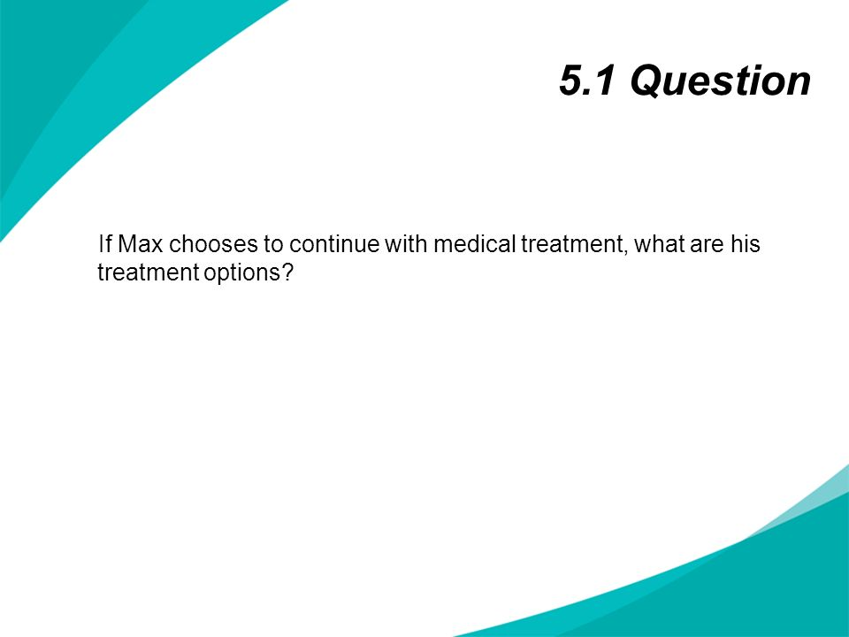 5.1 Question If Max chooses to continue with medical treatment, what are his treatment options.