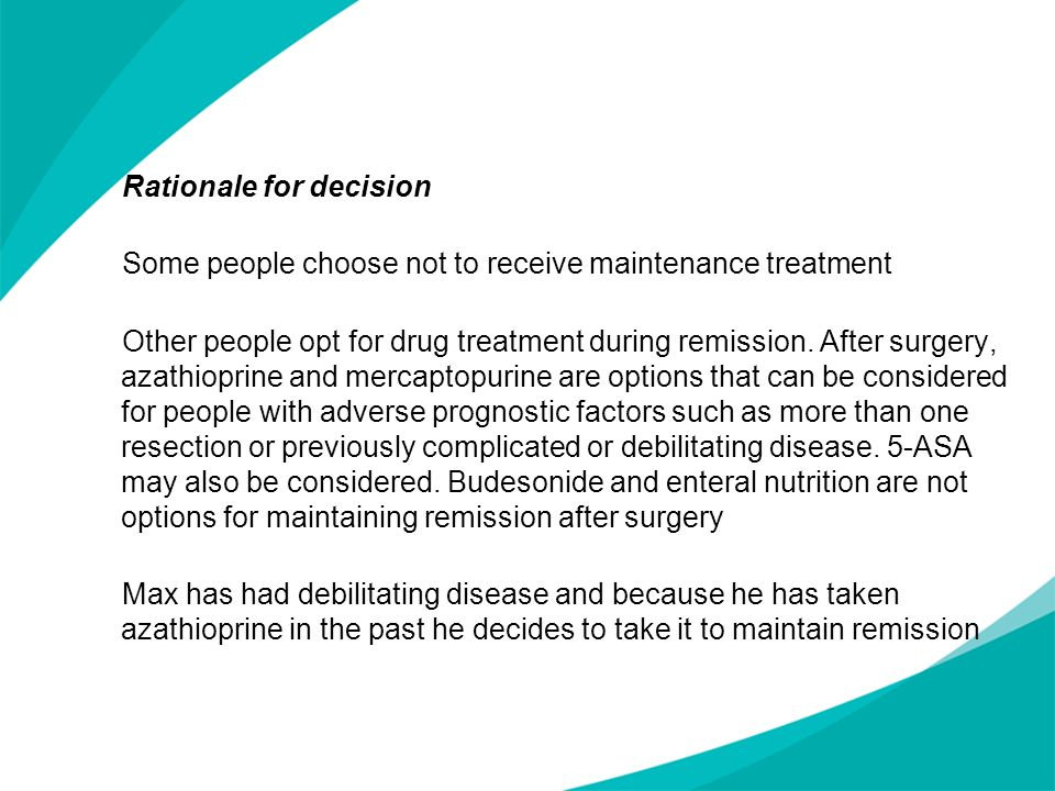 Rationale for decision Some people choose not to receive maintenance treatment Other people opt for drug treatment during remission. After surgery, azathioprine and mercaptopurine are options that can be considered for people with adverse prognostic factors such as more than one resection or previously complicated or debilitating disease. 5-ASA may also be considered. Budesonide and enteral nutrition are not options for maintaining remission after surgery Max has had debilitating disease and because he has taken azathioprine in the past he decides to take it to maintain remission