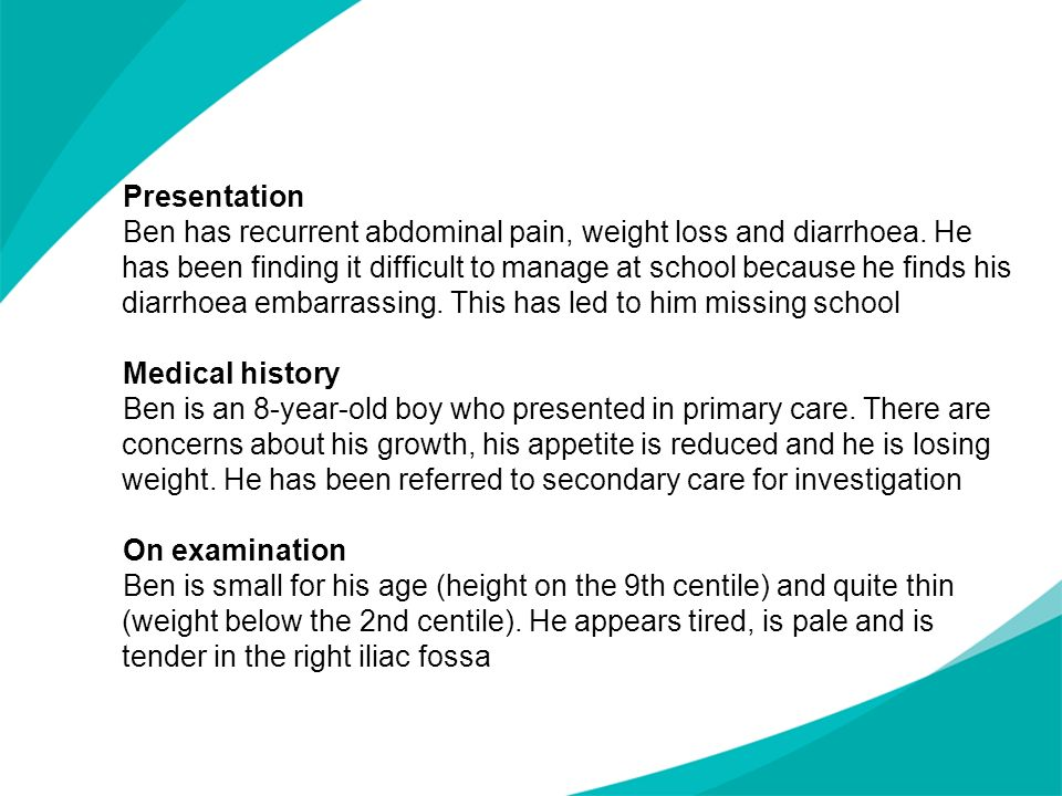 Presentation Ben has recurrent abdominal pain, weight loss and diarrhoea. He has been finding it difficult to manage at school because he finds his diarrhoea embarrassing. This has led to him missing school Medical history Ben is an 8-year-old boy who presented in primary care. There are concerns about his growth, his appetite is reduced and he is losing weight. He has been referred to secondary care for investigation On examination Ben is small for his age (height on the 9th centile) and quite thin (weight below the 2nd centile). He appears tired, is pale and is tender in the right iliac fossa