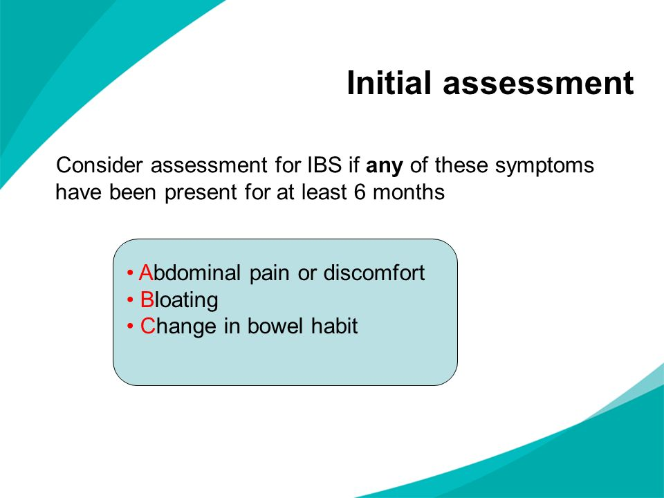 Initial assessment Consider assessment for IBS if any of these symptoms have been present for at least 6 months.