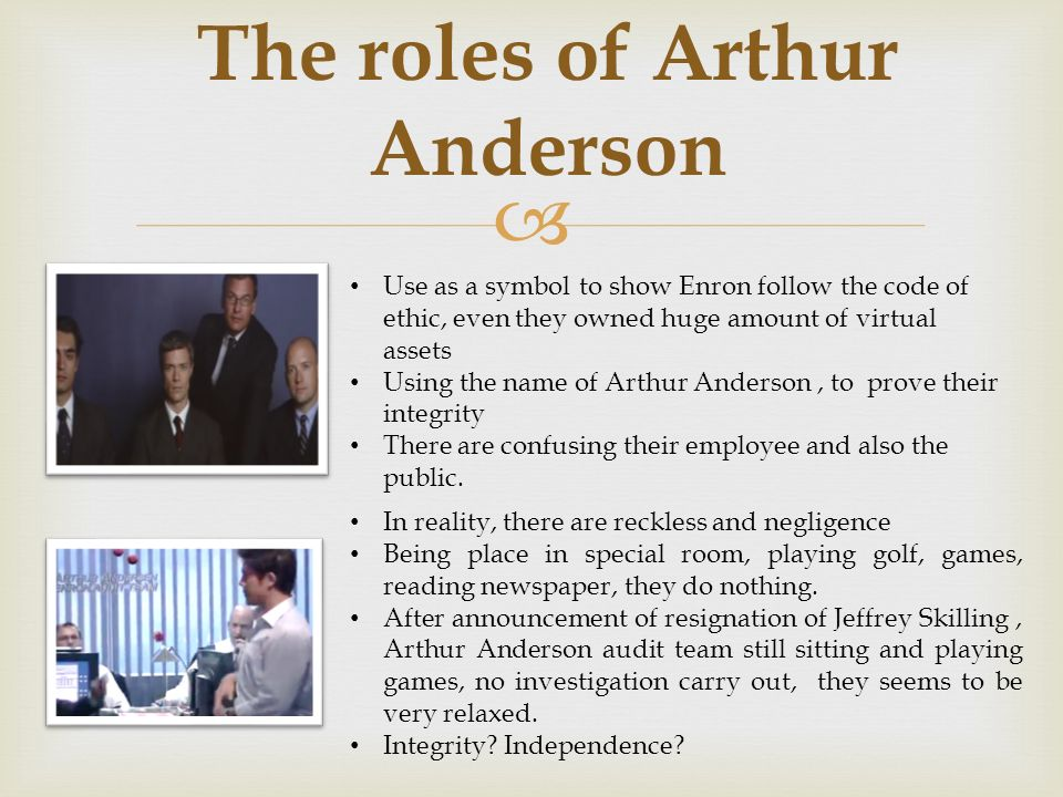 what role did arthur anderson play in enron Enron - assignment guide why did enron misrepresent its financial information what role did the accounting firm arthur anderson play in the scandal 14 why didn't industry analysts challenge the way enron was reporting its financial information 15.
