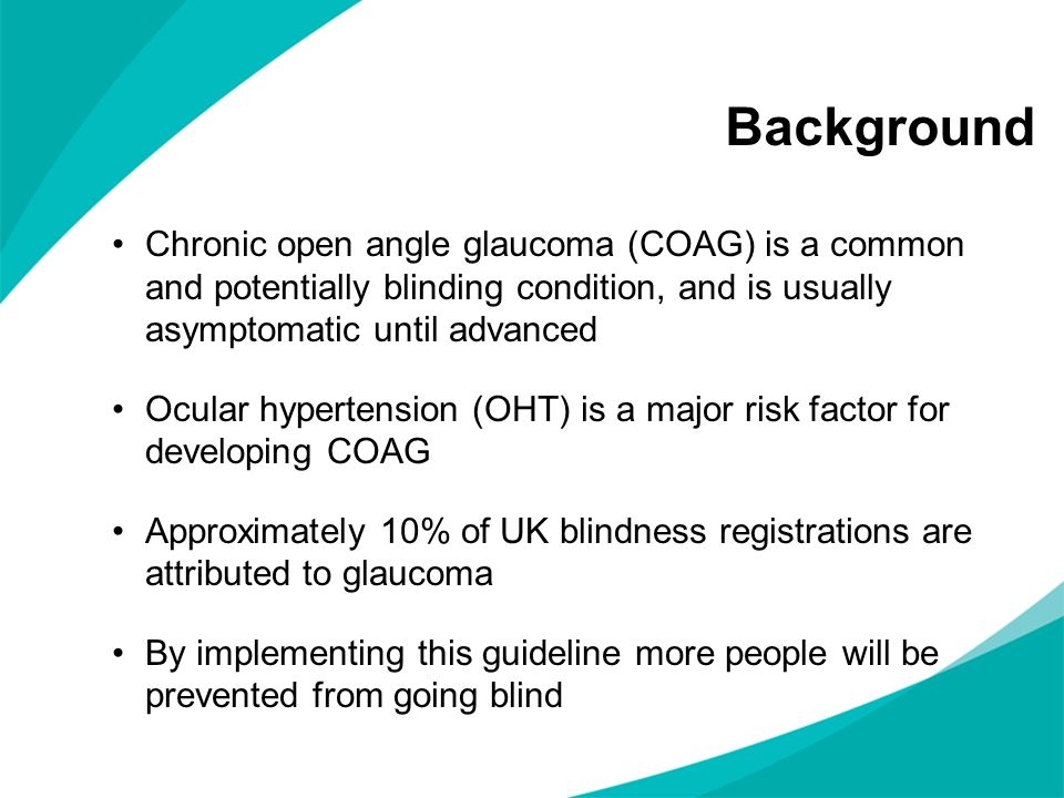 Background Chronic open angle glaucoma (COAG) is a common and potentially blinding condition, and is usually asymptomatic until advanced.