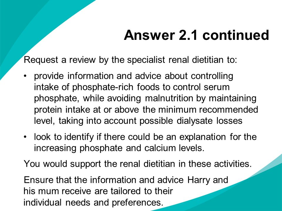 Answer 2.1 continued Request a review by the specialist renal dietitian to: