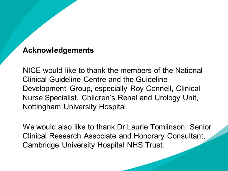 Acknowledgements NICE would like to thank the members of the National Clinical Guideline Centre and the Guideline Development Group, especially Roy Connell, Clinical Nurse Specialist, Children's Renal and Urology Unit, Nottingham University Hospital.