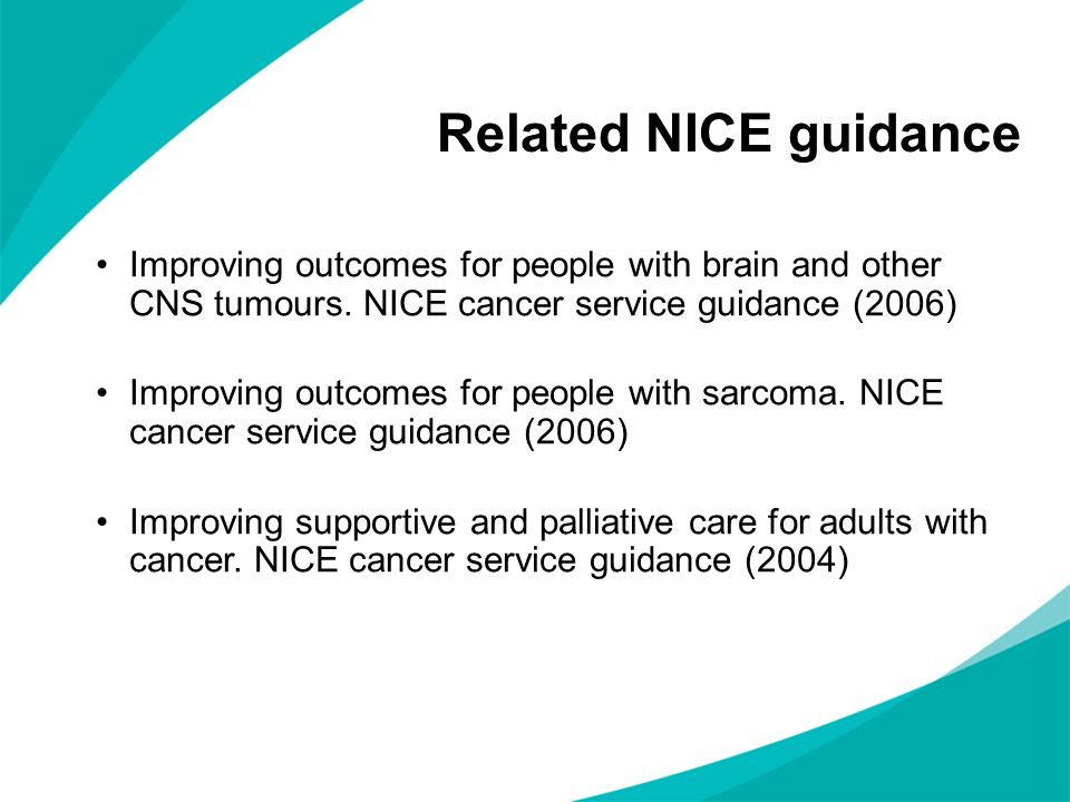 Related NICE guidance Improving outcomes for people with brain and other CNS tumours. NICE cancer service guidance (2006)