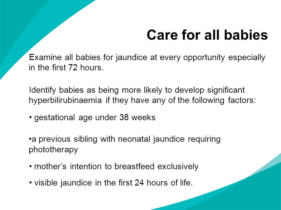 Care for all babies Examine all babies for jaundice at every opportunity especially in the first 72 hours.