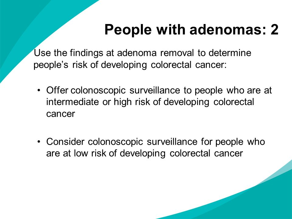 People with adenomas: 2 Use the findings at adenoma removal to determine people's risk of developing colorectal cancer: