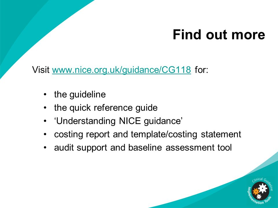 Find out more Visit www.nice.org.uk/guidance/CG118 for: the guideline