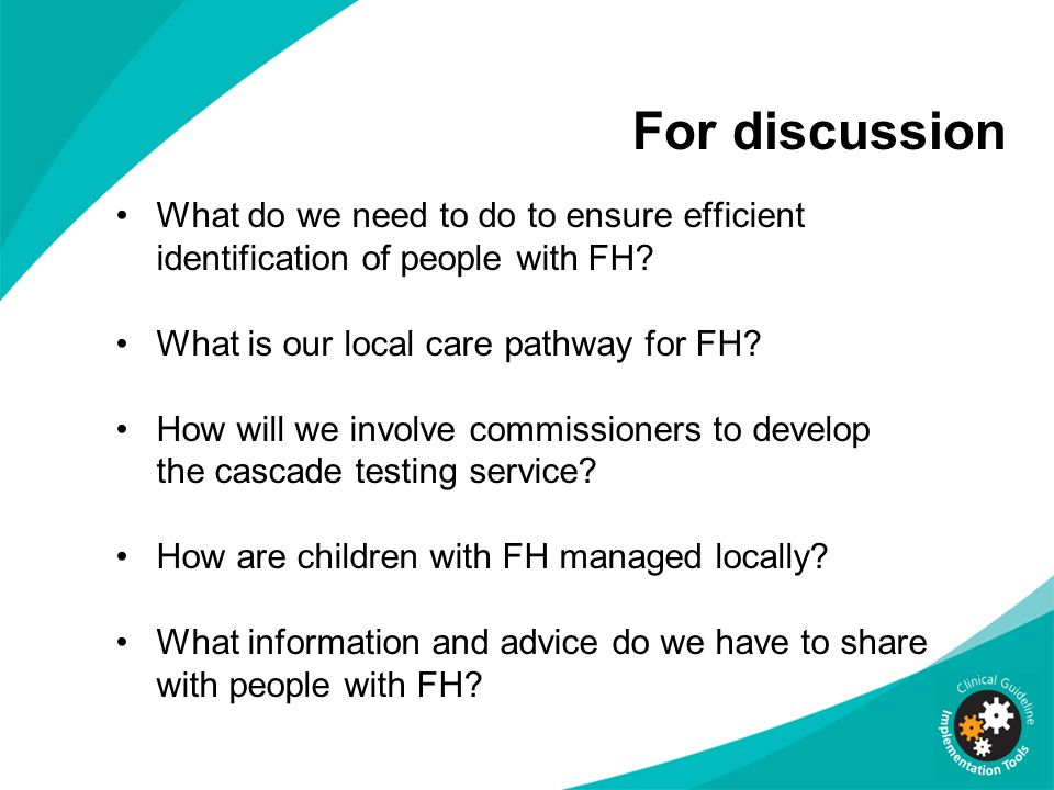 For discussion What do we need to do to ensure efficient identification of people with FH What is our local care pathway for FH
