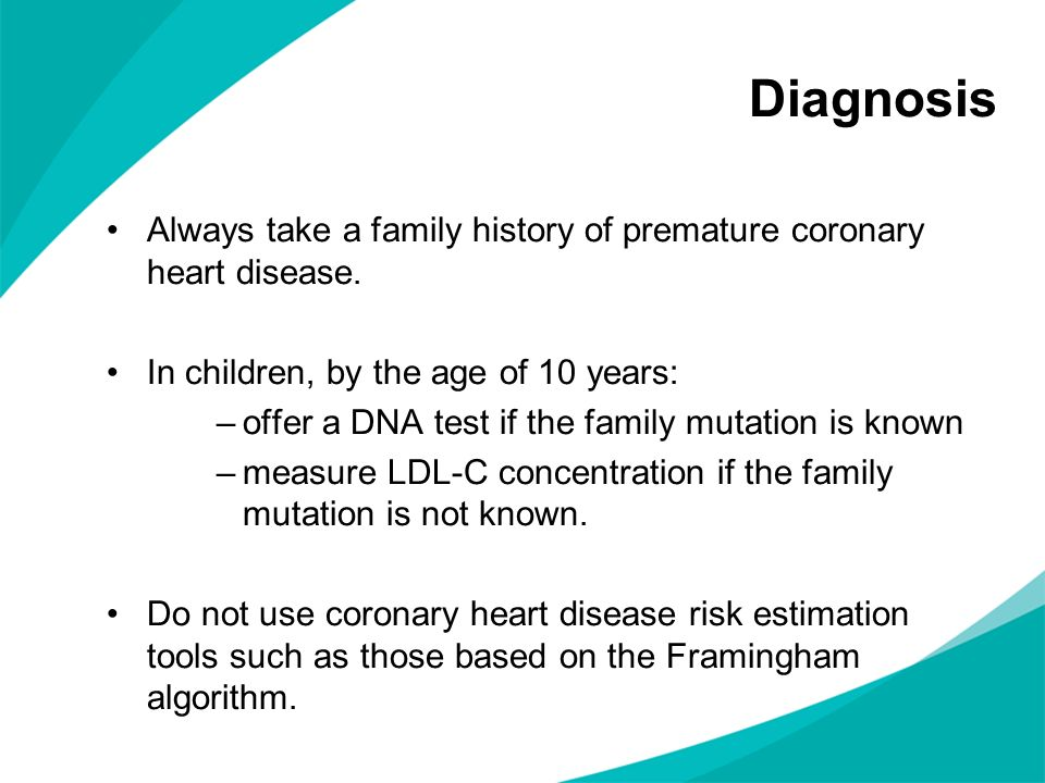 Diagnosis Always take a family history of premature coronary heart disease. In children, by the age of 10 years: