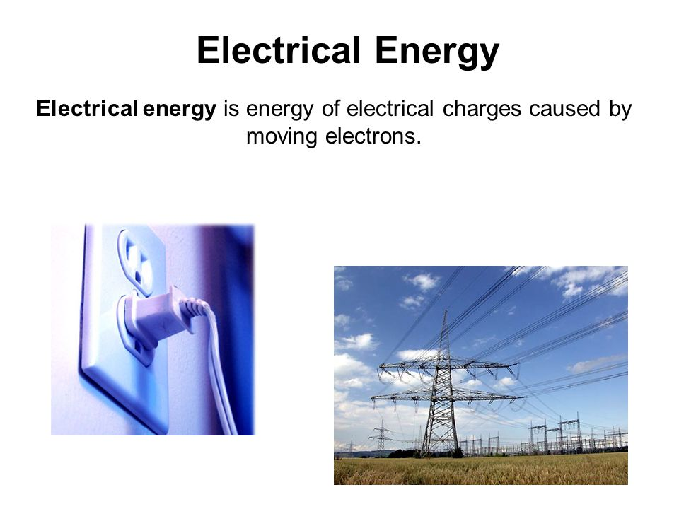 Electrical Energy Electrical energy is energy of electrical charges caused by moving electrons.