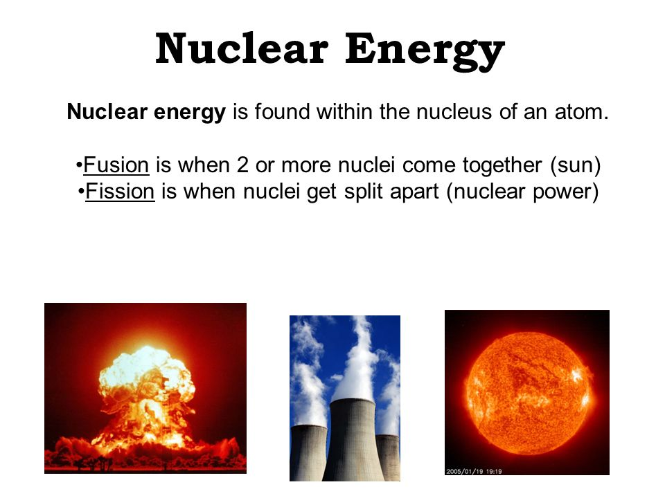 Nuclear Energy Nuclear energy is found within the nucleus of an atom.